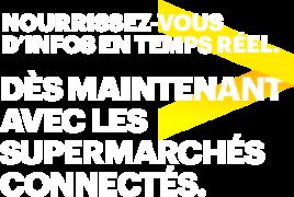 DÈS MAINTENANT AVEC LES SUPERMARCHÉS CONNECTÉS.