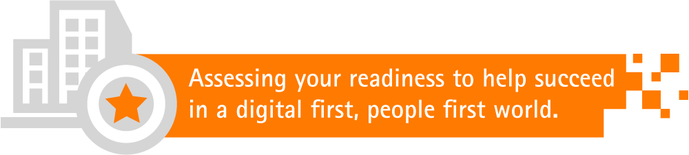 Assessing your readiness to help succeed in a digital first, people first world.