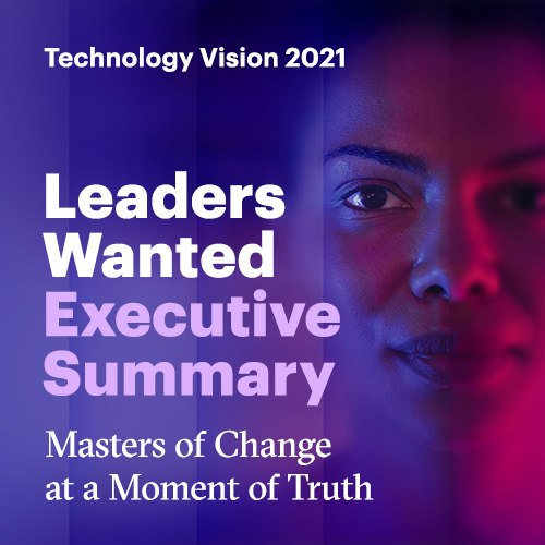 Technology Vision 2021. Leaders wanted.Executive Summary. Masters of Change at a Moment of Truth.