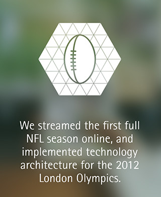 We streamed the first full NFL season online, and implemented technology architecture for the 2012 London Olympics.