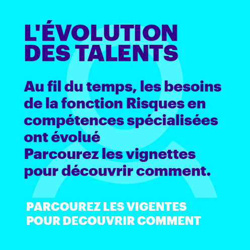 L'ÉVOLUTION DES TALENTS Au fil du temps, les besoins de la fonction Risques en compétences spécialisées ont évolué Parcourez les vignettes pour découvrir comment. Navigate your way through the tiles to discover how