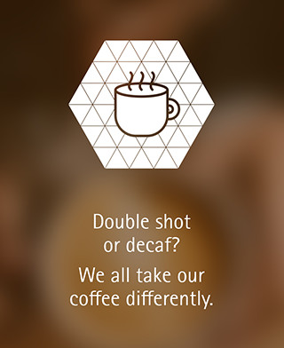Double shot or decaf? We all take our coffee differently.