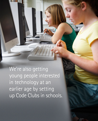 We're also getting young people interested in technology at an earlier age by setting up Code Clubs in schools.