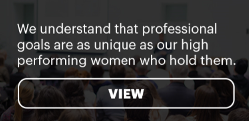 We understand that professional goals are as unique as our high performing women who hold them.