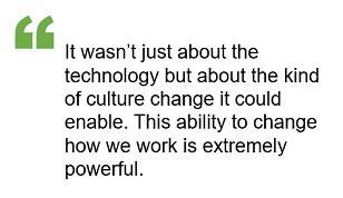 It wasn't just about the technology but about the kind of culture change it could enable. This ability to change how we work is extremely powerful.