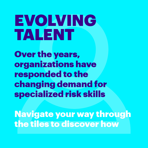 Evolving Talent. Over the years, organizations have responded to the changing demand for specialized risk skills. Navigate your way through the tiles to discover how.