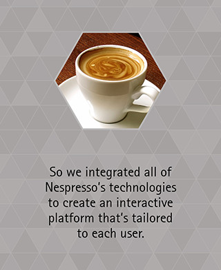 So we integrated all of Nespresso's technologies to create an interactive platform that's tailored to each user.