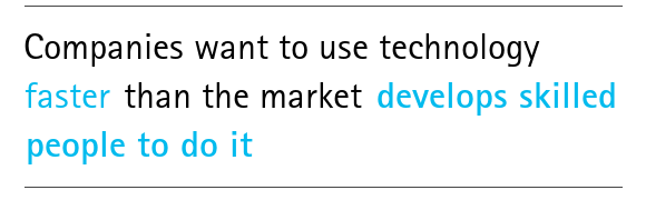 Companies want to use technology faster than the market develops skilled people to do it