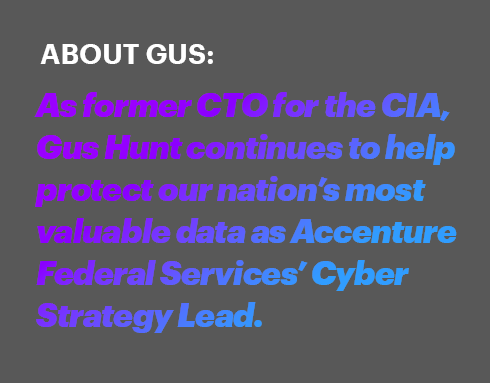 ABOUT GUS: As former CTO for the CIA, Gus Hunt continues to help protect our nation's most valuable data as Accenture cybersecurity lead.