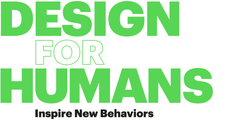 DESIGN FOR HUMANS Inspire New Behaviors
