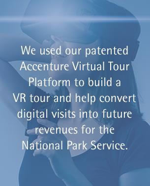 We used our patented Accenture Virtual Tour Platform to build a VR tour and help convert digital visits into future revenues for the National Park Service.