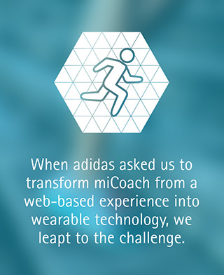 When adidas asked us to transform miCoach from a web-based experience into wearable technology, we leapt to the challenge.