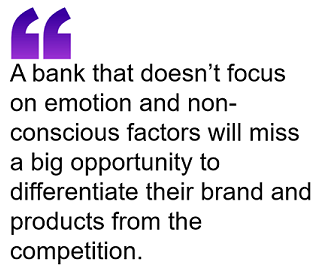 A bank that doesn't focus on emotion and non-conscious factors will miss a big opportunity to differentiate their brand and products from the competition.