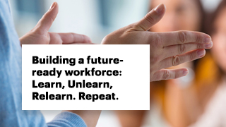 Building a future-ready workforce: Learn, Unlearn, Relearn. Repeat.