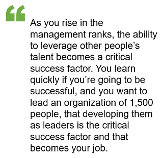 As you rise in the management ranks, the ability to leverage other people's talent becomes a critical success factor. You learn quickly if you're going to be successful and you want to lead an organization of 1500 people, that developing them as leaders is the critical success factor and that becomes your job.