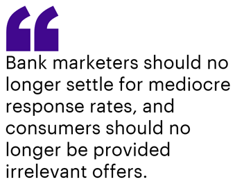 Bank marketers should no longer settle for mediocre response rates, and consumers should no longer be provided irrelevant offers.