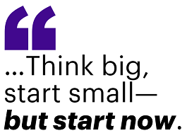 …Think big, start small—but start now.
