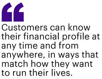 Customers can know their financial profile at any time and from anywhere, in ways that match how they want to run their lives.