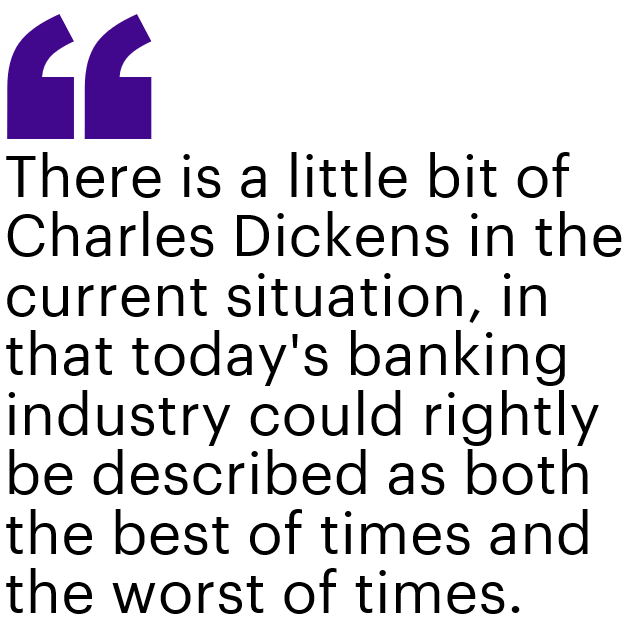 There is a little bit of Charles Dickens in the current situation, in that today's banking industry could rightly be described as both the best of times and the worst of times.