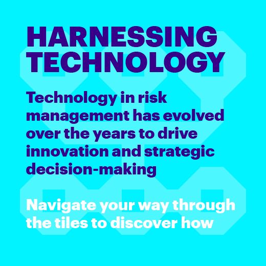 Harnessing technology Technology in risk management has evolved over the years to drive innovation and strategic decision-making. Navigate your way through the tiles to discover how.
