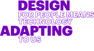 Design for people means technology adapting to us