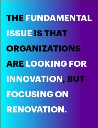The fundamental issue is that organizations are looking for innovation, but focusing on renovation..