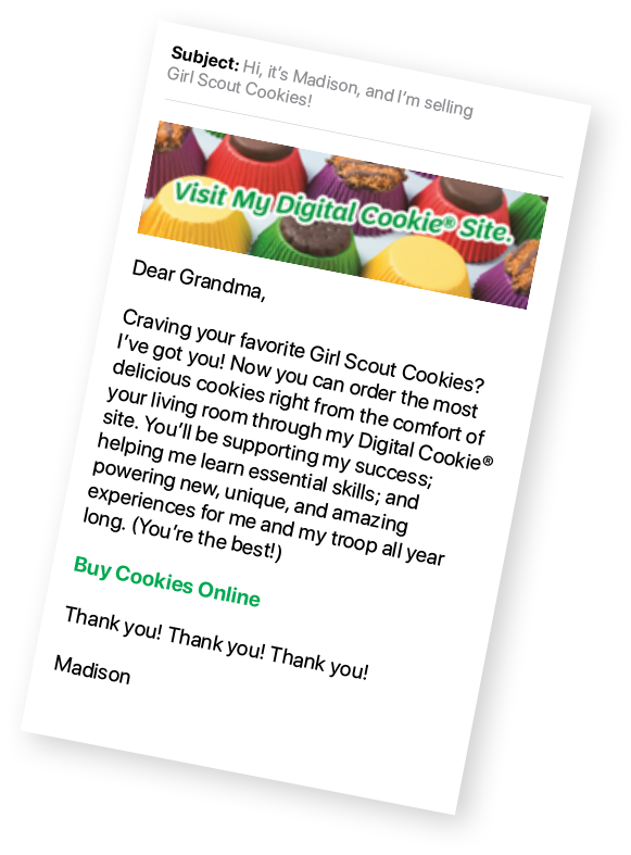 "Mail message with content ""Dear Grandma, Craving your favorite Girl Scout Cookies? I've got you! Now you can order the most delicious cookies right from the comfort of your living room through my Digital Cookie site. You'll be supporting my success; helping me learn essential skills; and powering new, unique, and amazing experiences for me and my troop all year long. (You're the beast!). Buy Cookies Online. Thank you! Thank you! Thank you! Madison&quot"