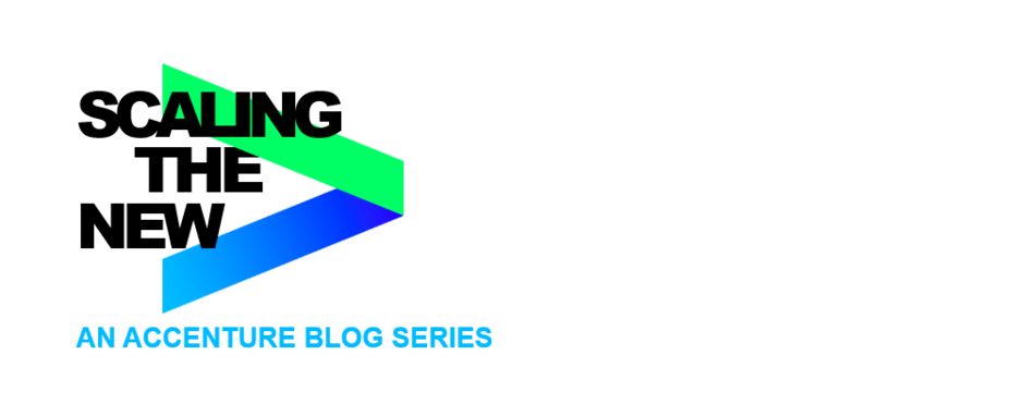 SCALING THE NEW | AN ACCENTURE BLOG SERIES
