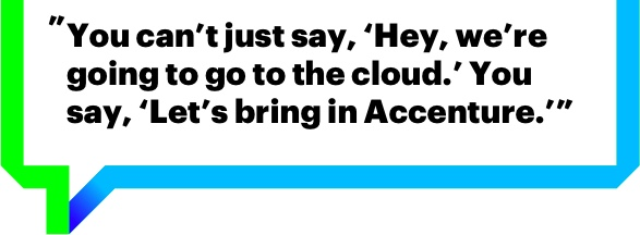 You can't just say, 'Hey, we're going to go to the cloud.' You say, 'Let's bring in Accenture.'