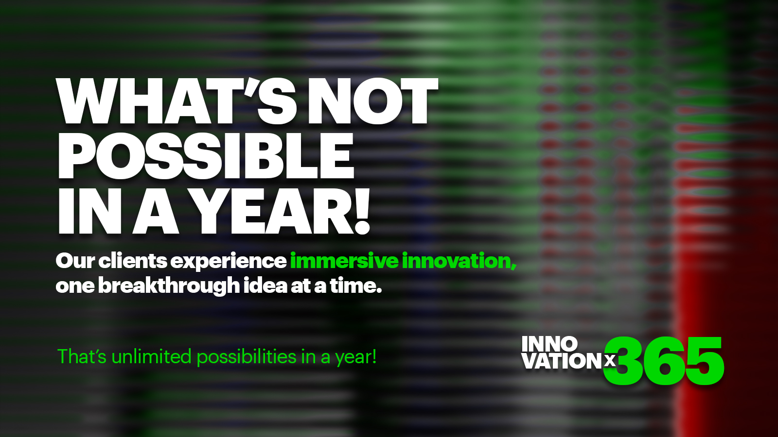 What's not possible in a year! Our Clients experience immersive innovation, one breakthrough idea at a time