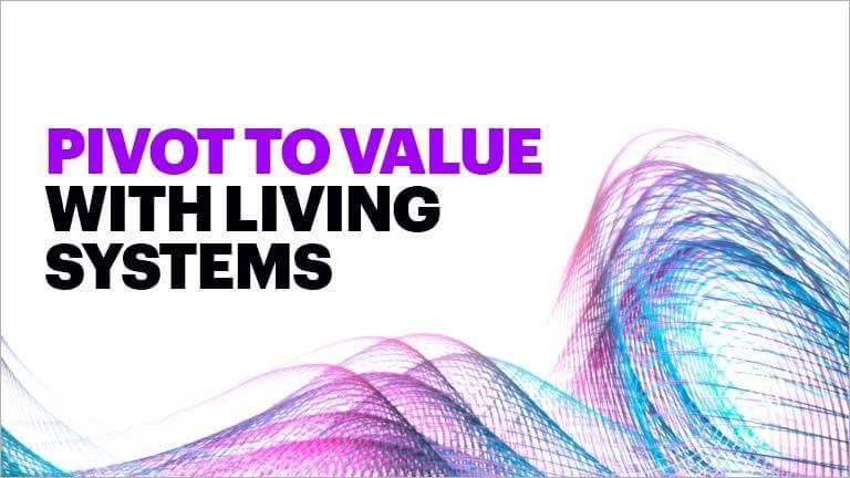 Pivot to value with living systems