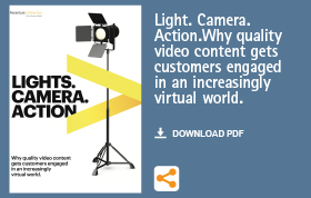 Light.Camera. Action. Why quality video content gets customers engaged in an increasingly virtual world.